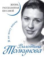 20268989_cover-elektronnaya-kniga-valentina-tolkunova-ya-ne-mogu-inache-zhizn-rasskazannaya-eu-samoy