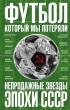 20932884_cover-elektronnaya-kniga-fedor-razzakov-futbol-kotoryy-my-poteryali-neprodazhnye-zvezdy-epohi-sssr