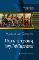 21073425_cover-elektronnaya-kniga-aleksandr-saparov-put-k-tronu-knyaz-gleb-tavricheskiy