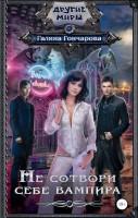 21180683_cover-elektronnaya-kniga-galina-goncharova-ne-sotvori-sebe-vampira