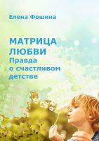 21759259_cover-elektronnaya-kniga-elena-sergeevna-foshina-matrica-lubvi-pravda-o-schastlivom-detstve
