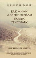 Иннокентий Павлов - Как жили и во что верили первые христиане
