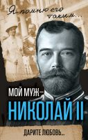 Мой муж – Николай II. Дарите любовь…