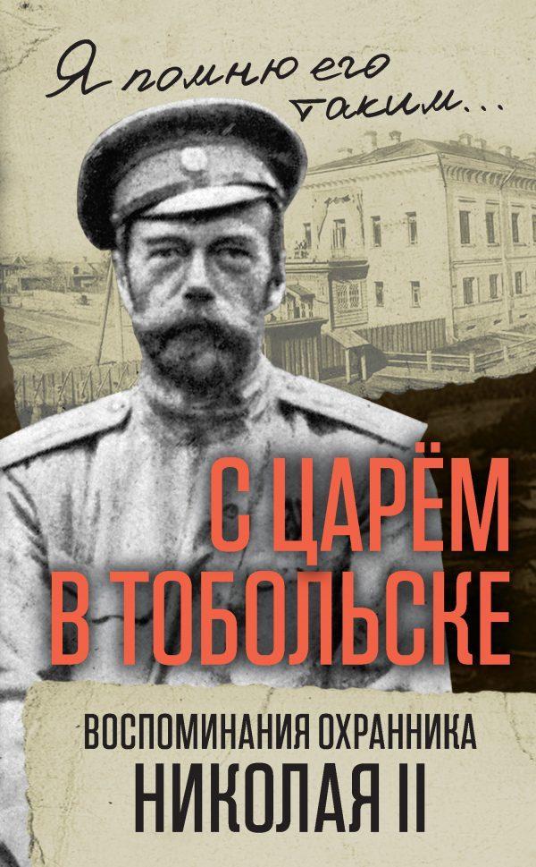 С царем в Тобольске. Воспоминания охранника Николая II