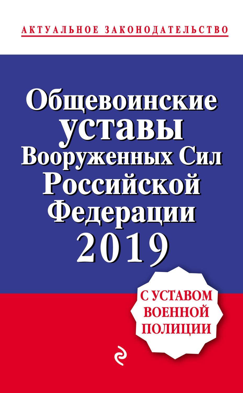 Общевоинские уставы Вооруженных сил Российской Федерации с Уставом военной полиции на 2019 г.