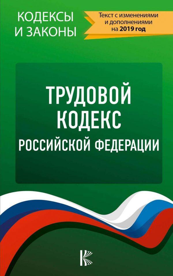 Трудовой кодекс Российской Федерации. Текст с изменениями и дополнениями на 2019 год