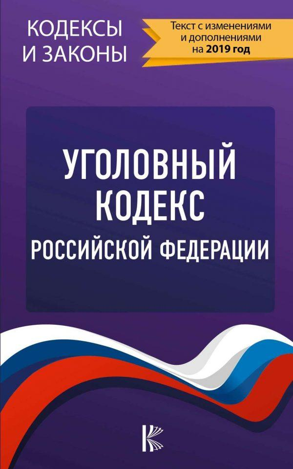 Уголовный кодекс Российской Федерации. Текст с изменениями и дополнениями на 2019 год