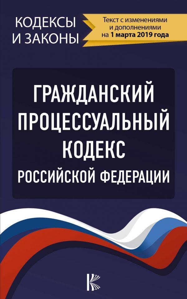 Гражданский процессуальный Кодекс Российской Федерации на 1 марта 2019 года