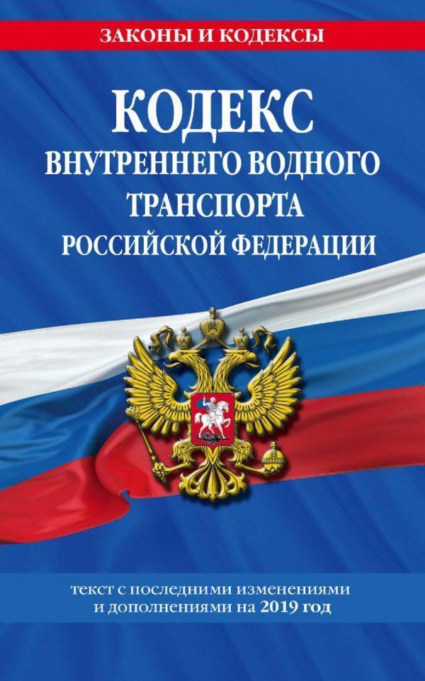 Кодекс внутреннего водного транспорта Российской Федерации. Текст с последними изменениями и дополнениями на 2019 год