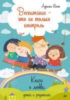 Воспитание – это не только контроль. Книга о любви детей и родителей