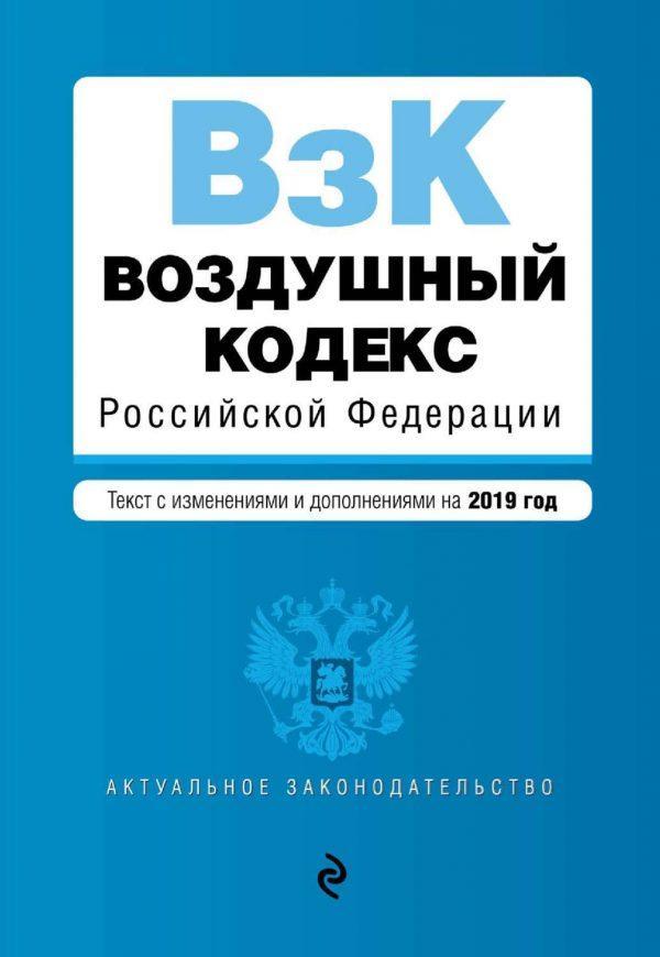 Воздушный кодекс Российской Федерации. Текст с изменениями и дополнениями на 2019 год