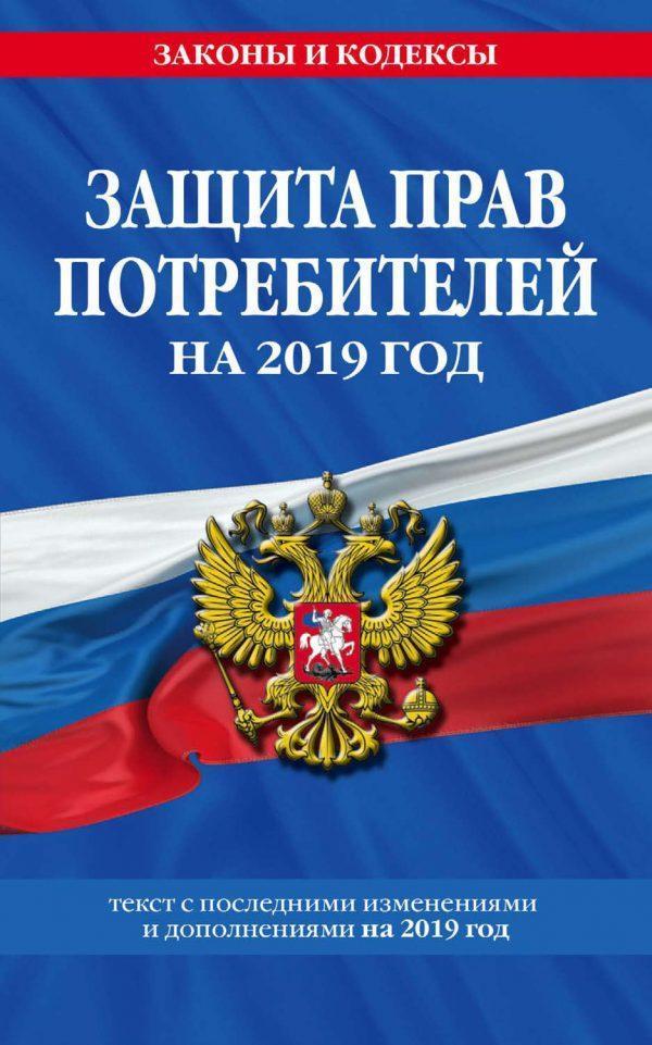 Закон РФ «О защите прав потребителей». Текст с самыми последними изменениями и дополнениями на 2019 год