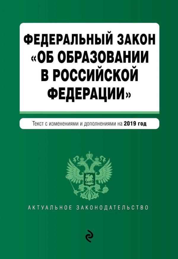 Федеральный закон «Об образовании в Российской Федерации». Текст с изменениями дополнениями на 2019 год
