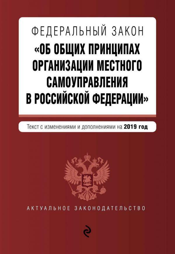 Федеральный закон «Об общих принципах организации местного самоуправления в Российской Федерации». Текст с изменениями и дополнениями на 2019 год
