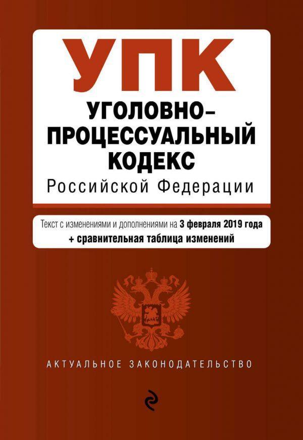 Уголовно-процессуальный кодекс Российской Федерации. Текст с изменениями и дополнениями на 3 февраля 2019 года (+ сравнительная таблица изменений)