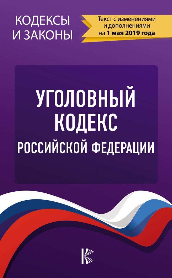 Уголовный кодекс Российской Федерации. Текст с изменениями и дополнениями на 1 мая 2019 года