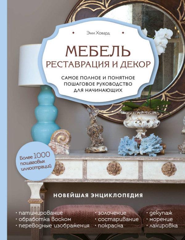 Мебель. Реставрация и декор. Самое полное и понятное пошаговое руководство для начинающих