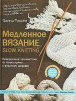 Медленное вязание. SLOW KNITTING. Невероятное путешествие от мотка пряжи к вязаному шедевру