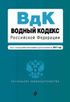 Водный кодекс Российской Федерации. Текст с последними изменениями и дополнениями на 2017 год
