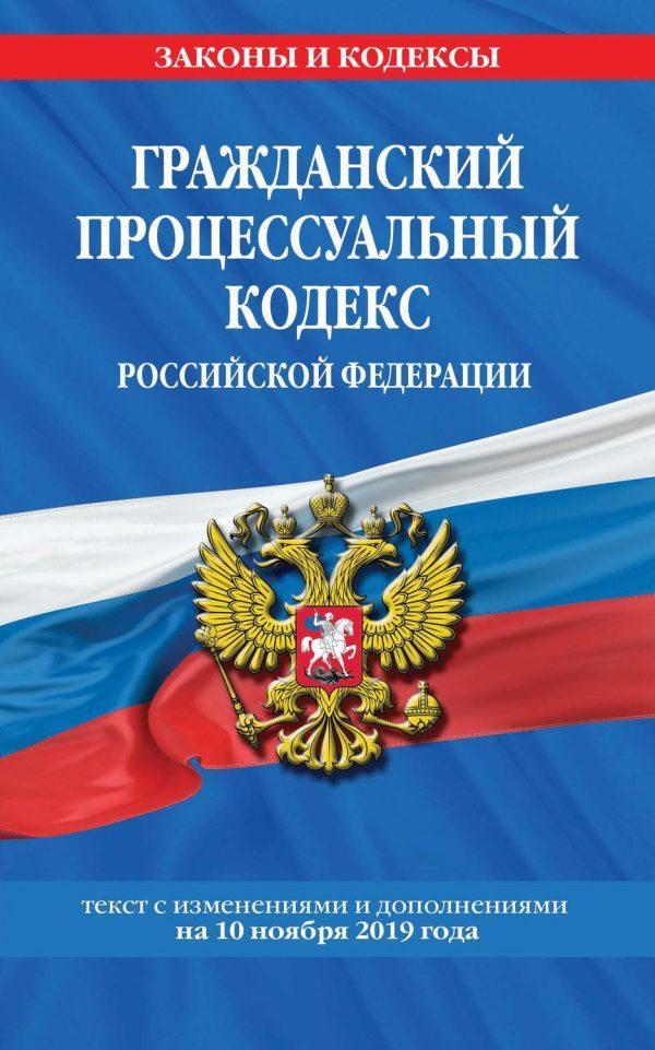 Гражданский процессуальный кодекс Российской Федерации. Текст с изменениями и дополнениями на 10 ноября 2019 года