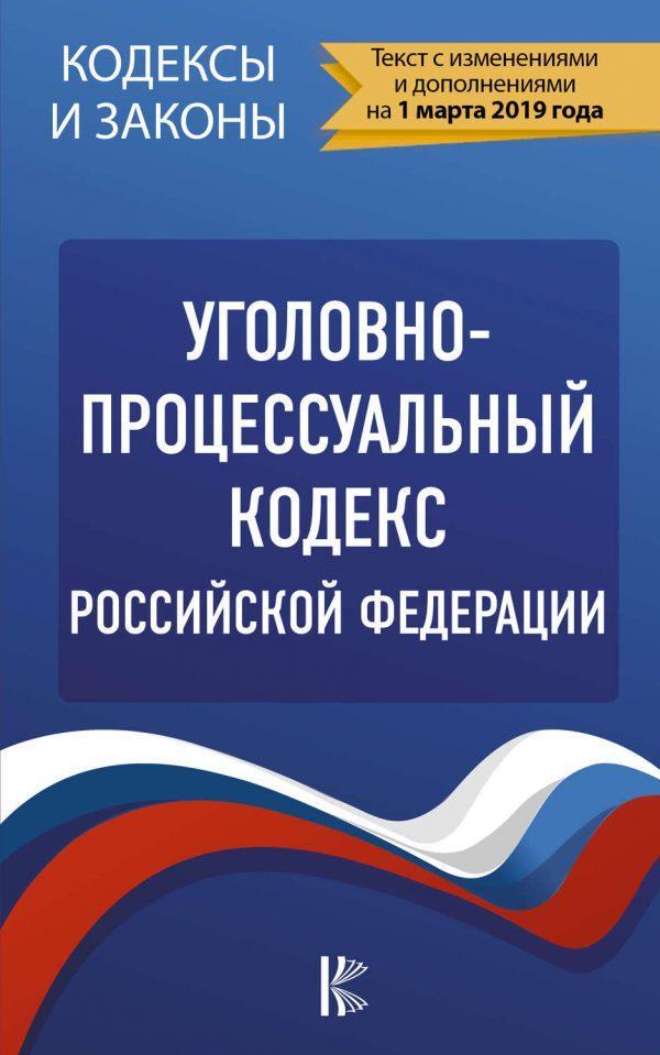Уголовно-процессуальный кодекс Российской Федерации. Текст с изменениями и дополнениями на 1 марта 2019 года