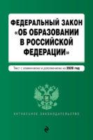 Федеральный закон «Об образовании в Российской Федерации». Текст с изменениями и дополнениями на 2020 год