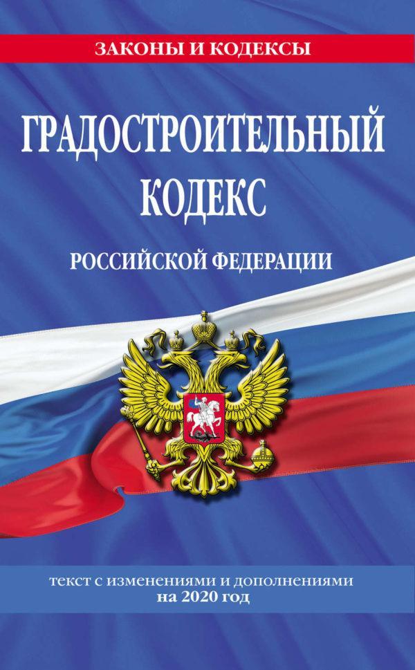 Градостроительный кодекс Российской Федерации. Текст с изменениями и дополнениями на 2020 год