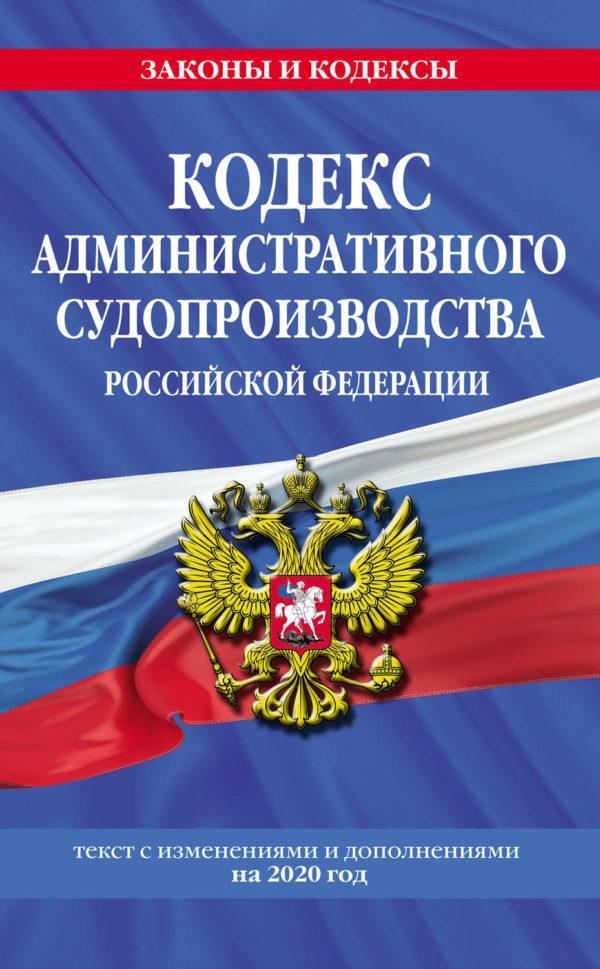 Кодекс административного судопроизводства Российской Федерации. Текст с изменениями и дополнениями на 2020 год
