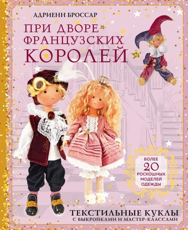 При дворе французских королей. Текстильные куклы с выкройками и мастер-классами
