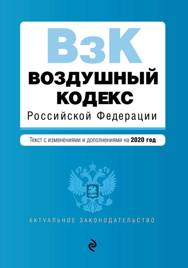 Воздушный кодекс Российской Федерации. Текст с изменениями и дополнениями на 2020 год