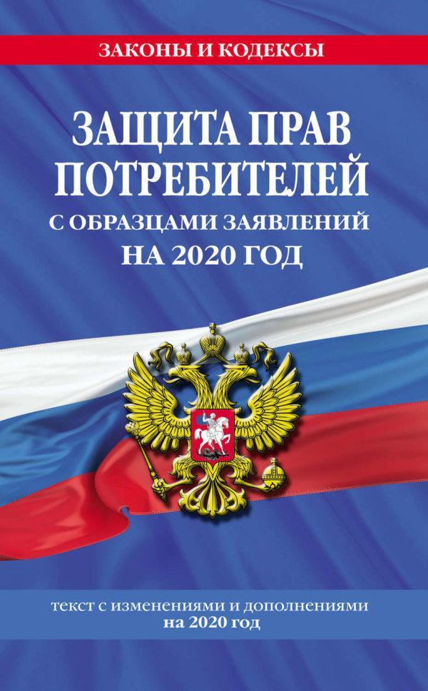 Защита прав потребителей с образцами заявлений на 2020 год. Текст с изменениями и дополнениями на 2020 год