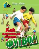 Как научиться играть в футбол. Школа технического мастерства для молодых