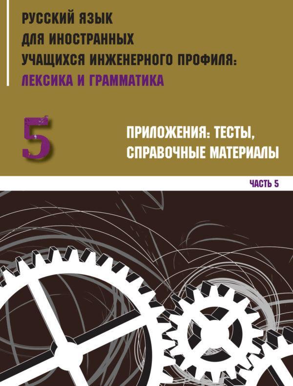 Русский язык для иностранных учащихся инженерного профиля: лексика и грамматика. Часть 5. Приложения: тесты