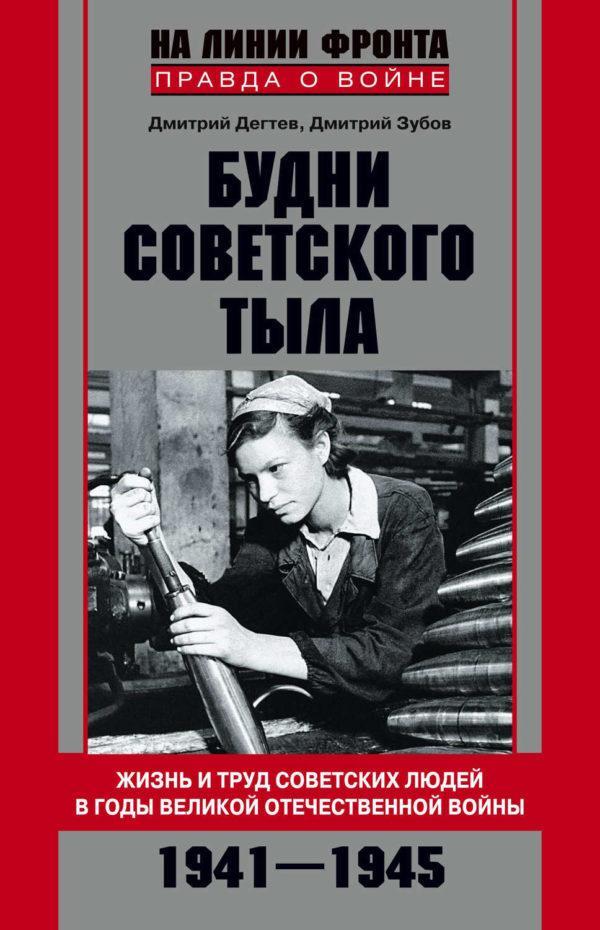 Будни советского тыла. Жизнь и труд советских людей в годы Великой Отечественной Войны. 1941–1945