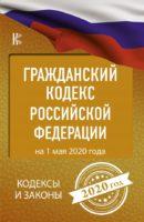 Гражданский Кодекс Российской Федерации на 1 мая 2020 года