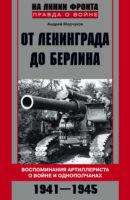 От Ленинграда до Берлина. Воспоминания артиллериста о войне и однополчанах. 1941–1945
