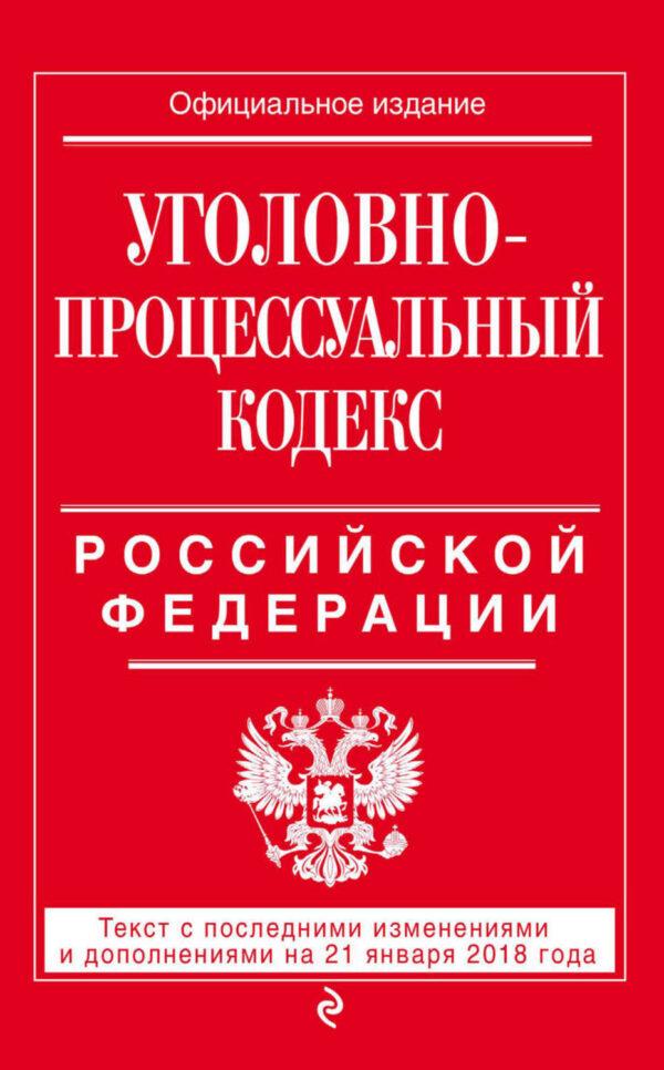 Уголовно-процессуальный кодекс Российской Федерации. Текст с последними изменениями и дополнениями на 21 января 2018 года