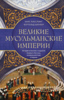 Великие мусульманские империи. История исламских государств Ближнего Востока