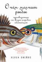О чем молчат рыбы: Путеводитель по жизни морских обитателей