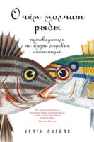 О чём молчат рыбы. Путеводитель по жизни морских обитателей