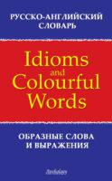 Русско-английский словарь образных слов и выражений (Idioms & Colourful Words)