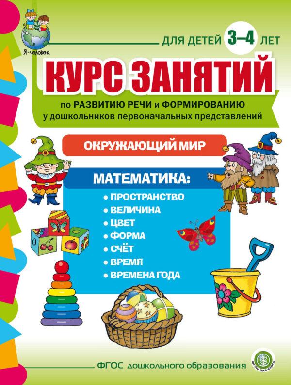Курс занятий по развитию речи и формированию у дошкольников первоначальных представлений: Окружающий мир. Математика. Для детей 3–4 лет