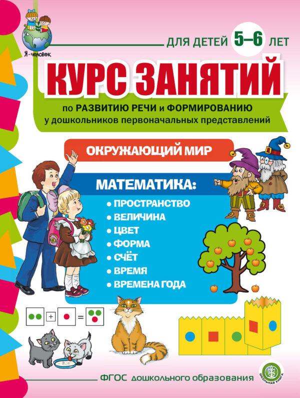 Курс занятий по развитию речи и формированию у дошкольников первоначальных представлений: Окружающий мир. Математика. Для детей 5–6 лет