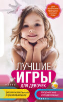 Лучшие игры для девочек. Для маленьких принцесс и юных леди. Развлекательные и развивающие. Творческие и подвижные. Старинные и современные