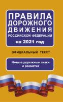 Правила дорожного движения Российской Федерации на 2021 год. Официальный текст. Новые дорожные знаки и разметка