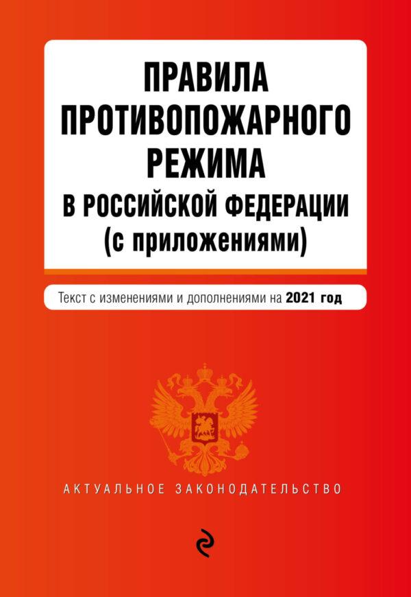 Правила противопожарного режима в Российской Федерации (с приложениями). Текст с изменениями и дополнениями на 2021 год