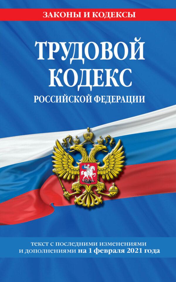 Трудовой кодекс Российской Федерации. Текст с последними изменениями и дополнениями на 1 февраля 2021 года