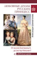 Любовные драмы русских принцесс. От ЕкатериныI до НиколаяII