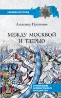 Между Москвой и Тверью. Становление Великорусского государства