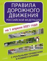 Правила дорожного движения Российской Федерации с реальными примерами и комментариями на 1 апреля 2021 года